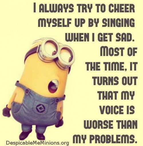 I always try to cheer myself up by singing when I get sad. Most of the time, it turns out that my voice is worse than my problems.