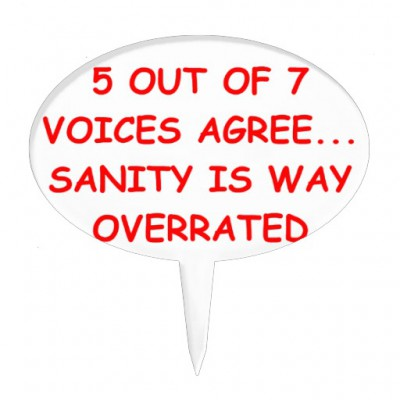 5 out of 7 voices agree... sanity is way overrated