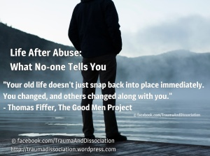 "Life After Abuse: What No-one Tells You. ""Your old life doesn't just snap back into place immediately. You changed, and others changed along with you. - Thomas Fiffer, The Good Men Project"